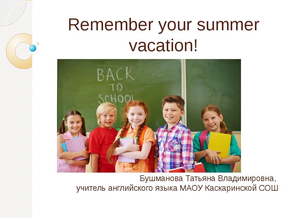 Remember your summer vacation! Бушманова Татьяна Владимировна, учитель англий...