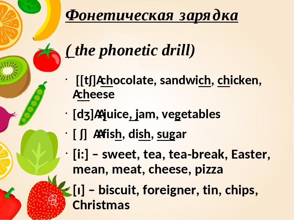 Фонетическая зарядка ( the phonetic drill) [[tʃ]chocolate, sandwich, chicken...