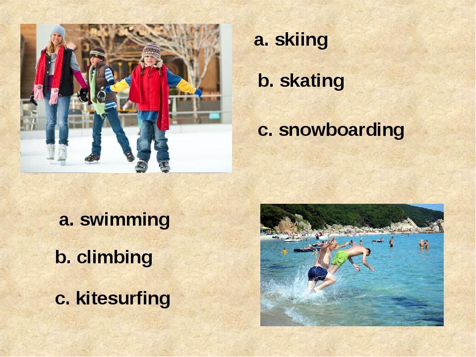 a. skiing b. skating c. snowboarding a. swimming b. climbing c. kitesurfing