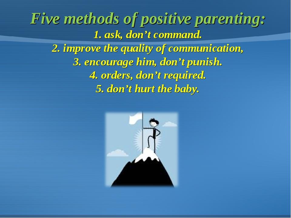 Five methods of positive parenting: 1. ask, don't command. 2. improve the qua...