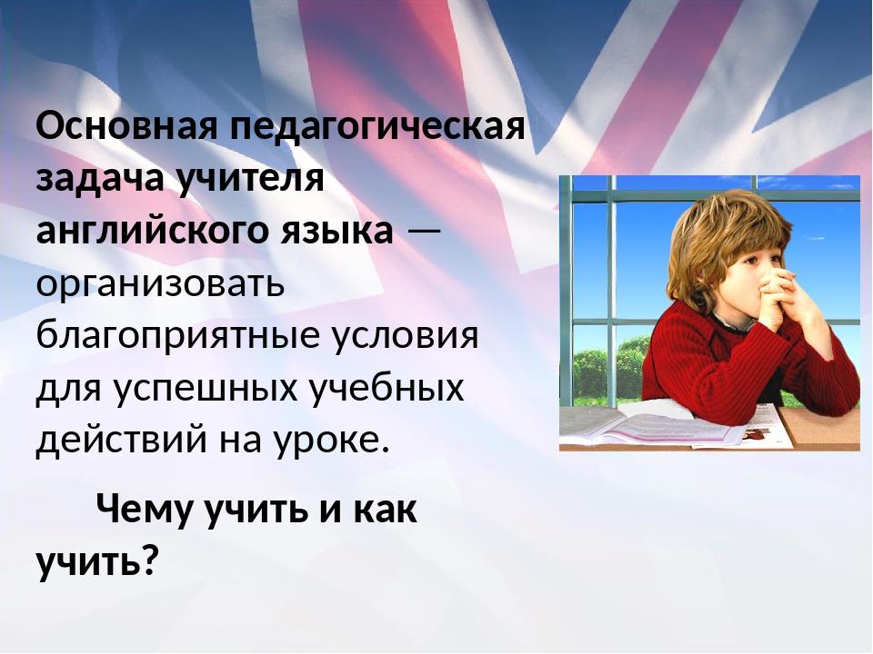 Основная педагогическая задача учителя английского языка — организовать благо...