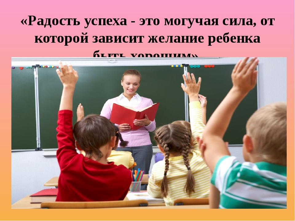 «Радость успеха - это могучая сила, от которой зависит желание ребенка быть х...