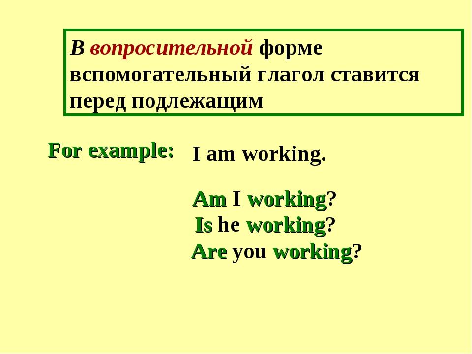 В вопросительной форме вспомогательный глагол ставится перед подлежащим I am...