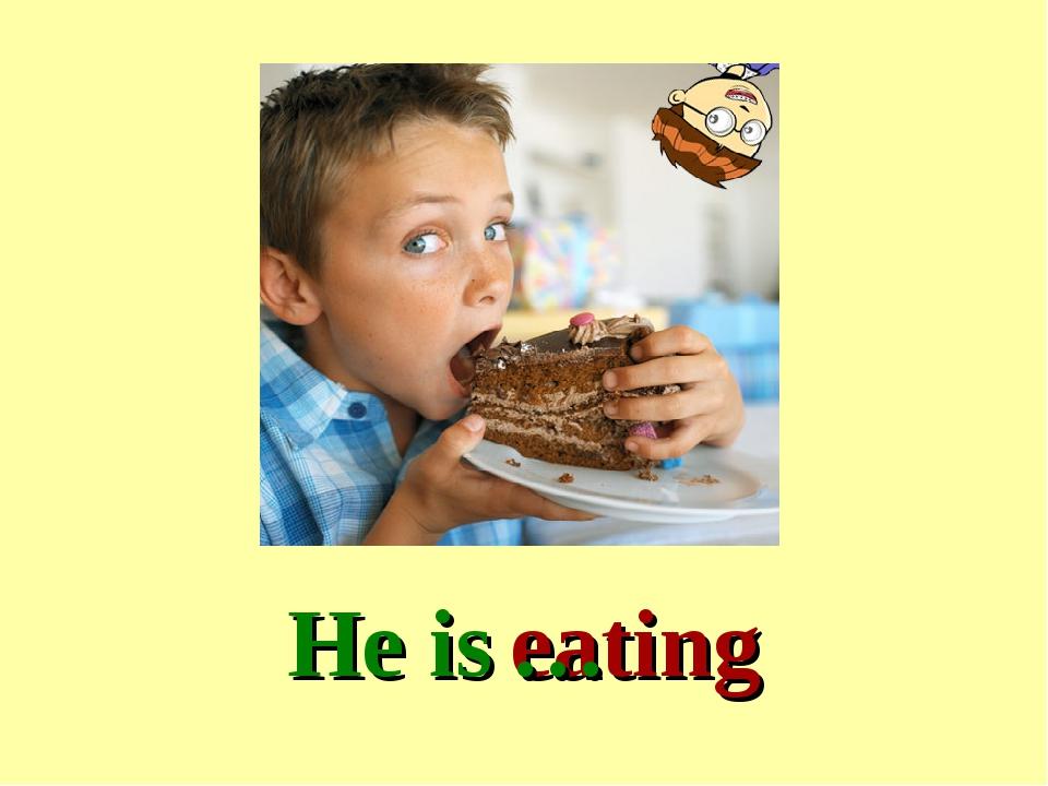 He is eating …