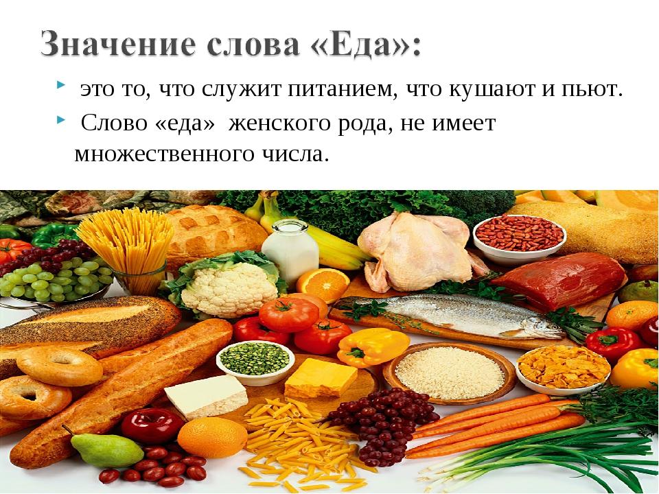 это то, что служит питанием, что кушают и пьют. Слово «еда» женского рода, не...