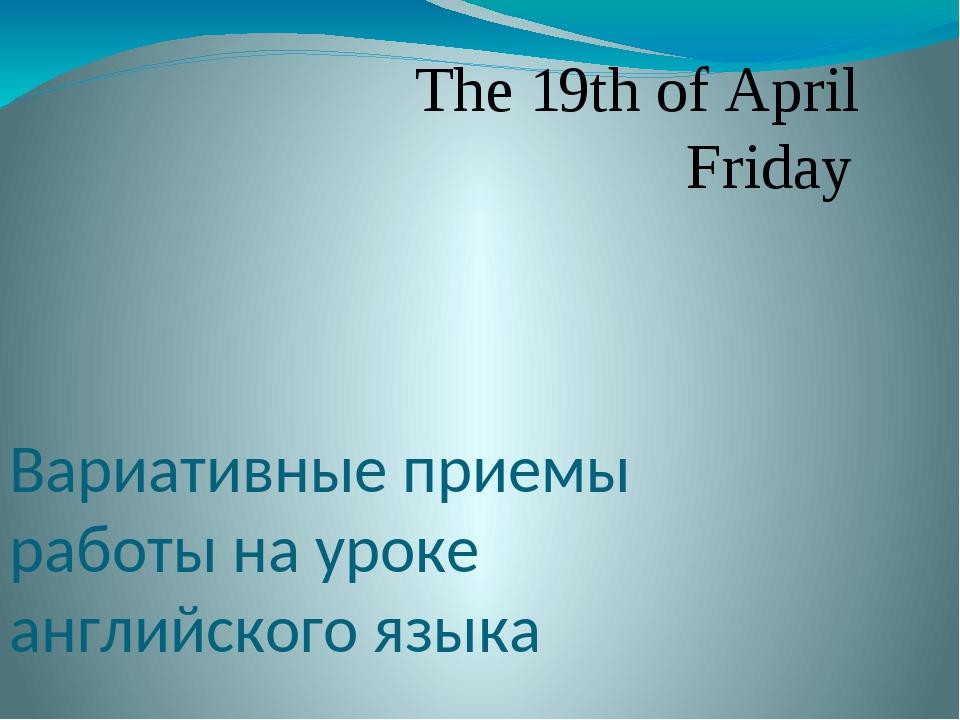 Вариативные приемы работы на уроке английского языка The 19th of April Friday