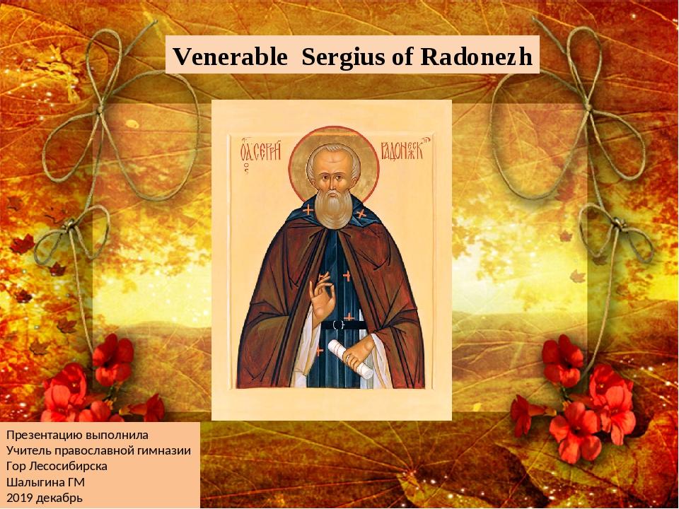 Venerable Sergius of Radonezh Презентацию выполнила Учитель православной гимн...