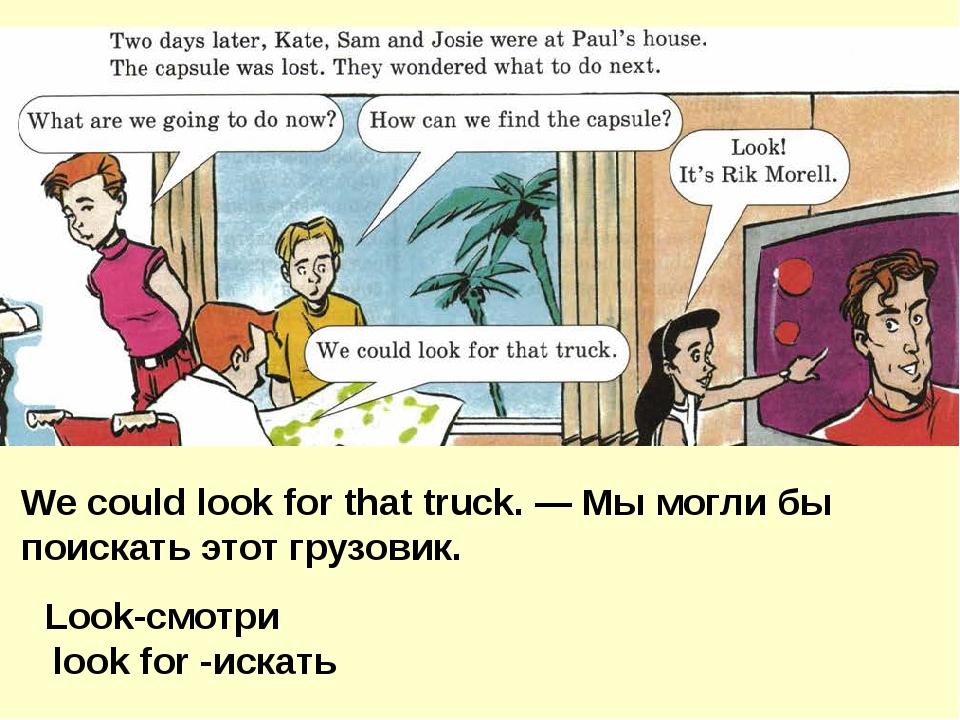 We could look for that truck. — Мы могли бы поискать этот грузовик. Look-смот...