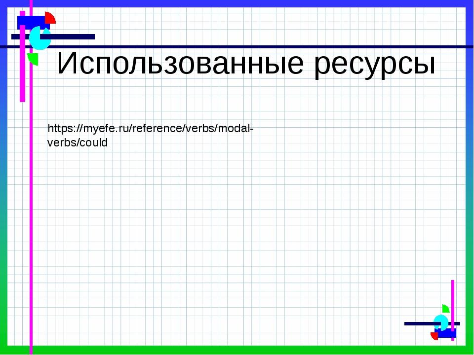 Использованные ресурсы https://myefe.ru/reference/verbs/modal-verbs/could