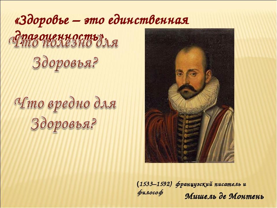 Мишель де Монтень «Здоровье – это единственная драгоценность». (1533–1592) фр...